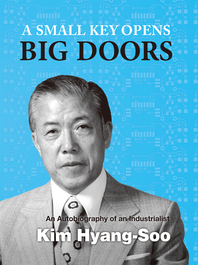 A Small Key Opens Big Doors An Autobiography of an Industrialist Kim Hyang-Soo